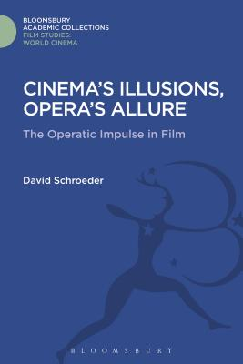 Cinema's Illusions, Opera's Allure: The Operatic Impulse in Film - Schroeder, David, Professor