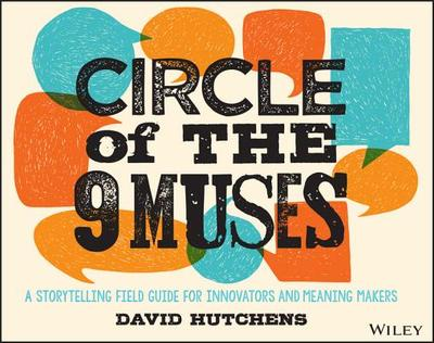 Circle of the 9 Muses: A Storytelling Field Guide for Innovators and Meaning Makers - Hutchens, David