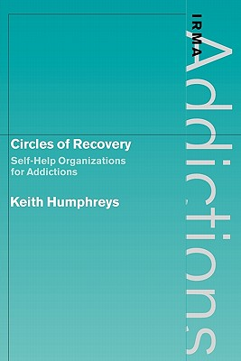 Circles of Recovery: Self-Help Organizations for Addictions - Humphreys, Keith