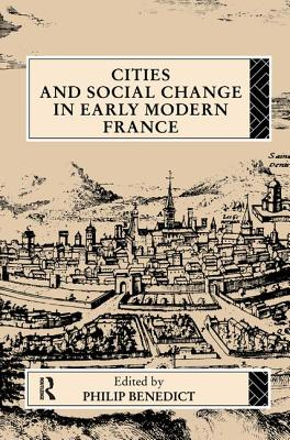 Cities and Social Change in Early Modern France - Benedict, Philip, Professor (Editor)