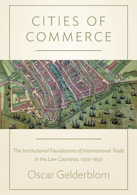 Cities of Commerce: The Institutional Foundations of International Trade in the Low Countries, 1250-1650 - Gelderblom, Oscar
