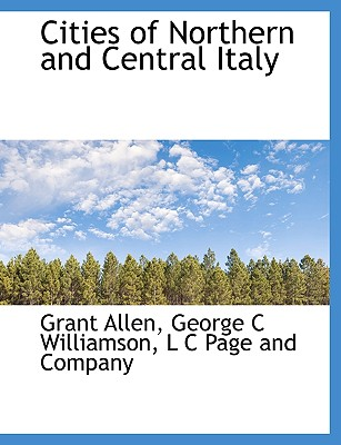 Cities of Northern and Central Italy - Allen, Grant, and Williamson, George C, and L C Page and Company, C Page and Company (Creator)