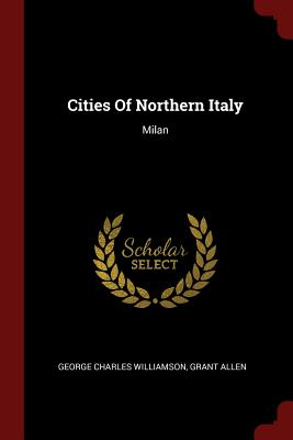Cities of Northern Italy: Milan - Williamson, George Charles