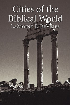 Cities of the Biblical World: An Introduction to the Archaeology, Geography, and History of Biblical Sites - DeVries, Lamoine F