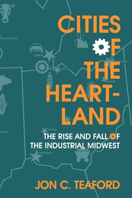 Cities of the Heartland: The Rise and Fall of the Industrial Midwest - Teaford, Jon C, Professor