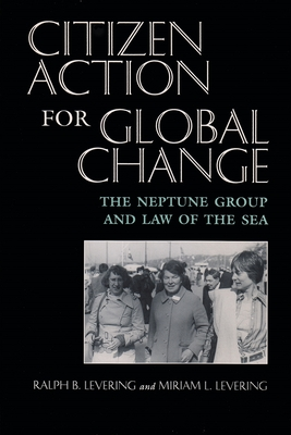 Citizen Action for Global Change: The Neptune Group and Law of the Sea - Levering, Ralph B, and Levering, Miriam L