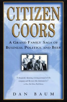 Citizen Coors: A Grand Family Saga of Business, Politics, and Beer - Baum, Dan