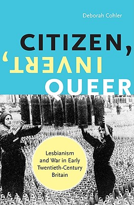 Citizen, Invert, Queer: Lesbianism and War in Early Twentieth-Century Britain - Cohler, Deborah