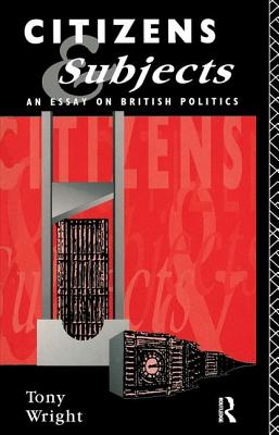 Citizens and Subjects: An Essay on British Politics - Wright, Tony