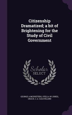 Citizenship Dramatized; A Bit of Brightening for the Study of Civil Government - McPheters, George A, and Jones, Stella W, and Cleaveland, Grace J a
