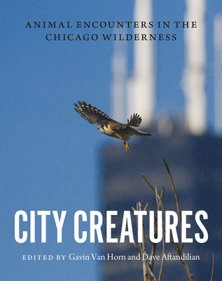 City Creatures: Animal Encounters in the Chicago Wilderness - Van Horn, Gavin (Editor), and Aftandilian, Dave (Editor)