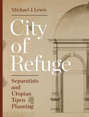 City of Refuge: Separatists and Utopian Town Planning - Lewis, Michael J