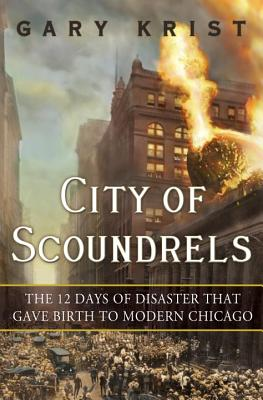 City of Scoundrels: The Twelve Days of Disaster That Gave Birth to Modern Chicago - Krist, Gary