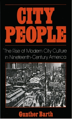 City People: The Rise of Modern City Culture in Nineteenth-Century America - Barth, Gunther Paul