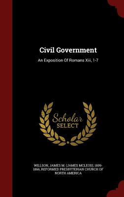Civil Government: An Exposition of Romans XIII, 1-7 - Willson, James M (James McLeod) 1809-1 (Creator), and Reformed Presbyterian Church of North Am (Creator)