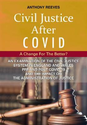 Civil Justice After Covid: A Change For The Better?: An Examination of the Civil Justice System in England and Wales pre and post COVID-19 and the impact on the administration of justice. - Reeves, Anthony