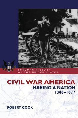 Civil War America: Making a Nation, 1848-1877 - Cook, Robert