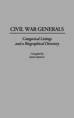 Civil War Generals: Categorical Listings and a Biographical Directory - Spencer, James, and Spencer, James (Compiled by)