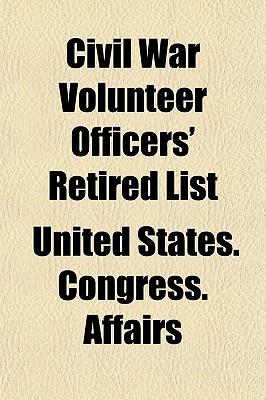 Civil War Volunteer Officers' Retired List - Affairs, United States Congress