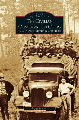 Civilian Conservation Corps: In and Around the Black Hills - Sanders, Peggy