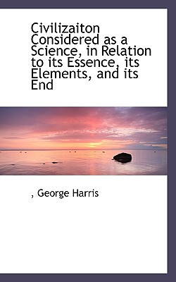 Civilizaiton Considered as a Science, in Relation to Its Essence, Its Elements, and Its End - Harris, George