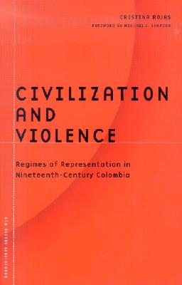 Civilization and Violence: Regimes of Representation in Nineteenth-Century Colombia - Rojas, Cristina