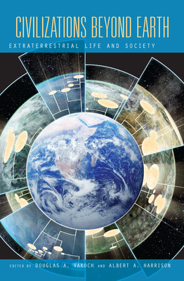 Civilizations Beyond Earth: Extraterrestrial Life and Society - Vakoch, Douglas A. (Editor), and Harrison, Albert A. (Editor)