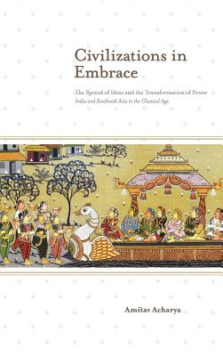 Civilizations in Embrace: The Spread of Ideas and the Transformation of Power; India and Southeast Asia in the Classical Age - Acharya, Amitav