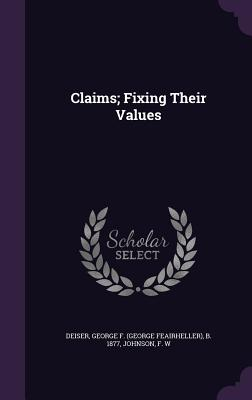 Claims; Fixing Their Values - Deiser, George F B 1877, and Johnson, F W