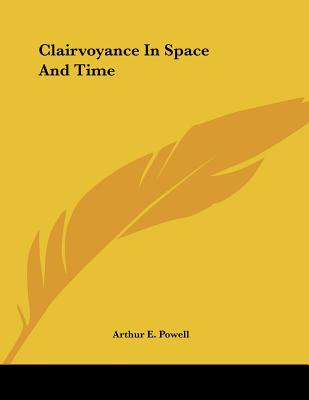 Clairvoyance in Space and Time - Powell, Arthur E