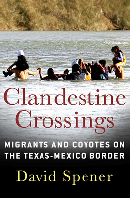 Clandestine Crossings: Migrants and Coyotes on the Texas-Mexico Border - Spener, David