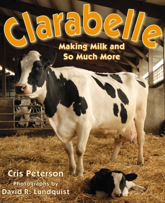 Clarabelle: Making Milk and So Much More - Peterson, Cris, and Lundquist, David R (Photographer)
