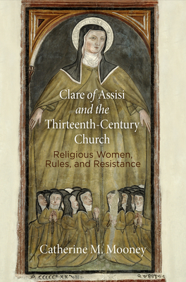 Clare of Assisi and the Thirteenth-Century Church: Religious Women, Rules, and Resistance - Mooney, Catherine M.