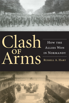 Clash of Arms: How the Allies Won in Normandy - Hart, Russell A