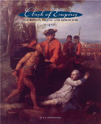 Clash of Empires: The British, French, and Indian War, 1754-1763 - Stephenson, Scott, and Stephenson, R Scott