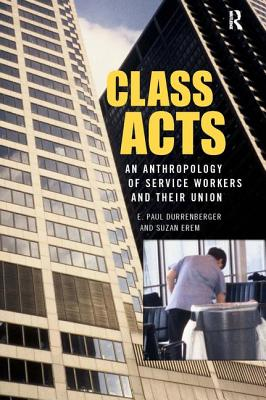 Class Acts: An Anthropology of Service Workers and Their Union - Durrenberger, E Paul