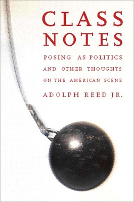 Class Notes: Posing as Politics and Other Thoughts on the American Scene - Reed, Adolph L