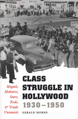 Class Struggle in Hollywood, 1930-1950: Moguls, Mobsters, Stars, Reds, and Trade Unionists - Horne, Gerald