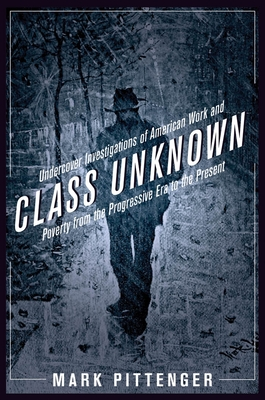 Class Unknown: Undercover Investigations of American Work and Poverty from the Progressive Era to the Present - Pittenger, Mark