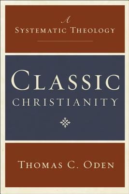 Classic Christianity: A Systematic Theology - Oden, Thomas C, Dr.