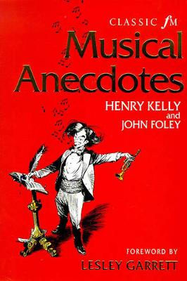 Classic FM Musical Ancedotes, Notes and Quotes - Kelly, Henry, and Foley, John, and Garrett, Lesley (Foreword by)