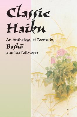Classic Haiku: An Anthology of Poems by Basho and His Followers - Basho, and Miyamori, Asataro (Text by)