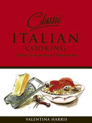 Classic Italian Cooking: Recipes for Mastering the Italian Kitchen - Harris, Valentina