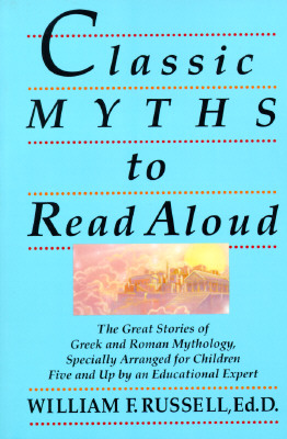 Classic Myths to Read Aloud: The Great Stories of Greek and Roman Mythology, Specially Arranged for Children Five and Up by an Educational Expert - Russell, William F