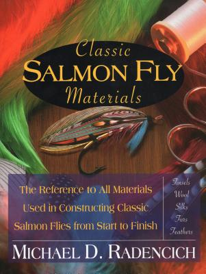 Classic Salmon Fly Materials: The Reference to All Materials Used in Constructing Classic Salmon Flies from Start to Finish - Radencich, Michael D