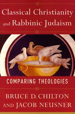 Classical Christianity and Rabbinic Judaism: Comparing Theologies - Chilton, Bruce, and Neusner, Jacob, PhD