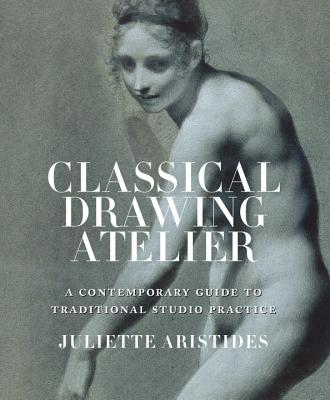 Classical Drawing Atelier: A Complete Course in Traditional Studio Practice - Aristides, Juliette