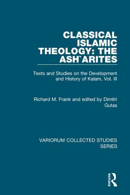 Classical Islamic Theology: The Asharites: Texts and Studies on the Development and History of Kalam, Vol. III - Frank, Richard M, and Gutas, Edited By Dimitri