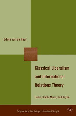 Classical Liberalism and International Relations Theory: Hume, Smith, Mises, and Hayek - Van De Haar, Edwin