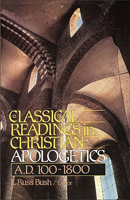 Classical Readings in Christian Apologetics: A. D. 100-1800 - Bush, L Russ (Editor)